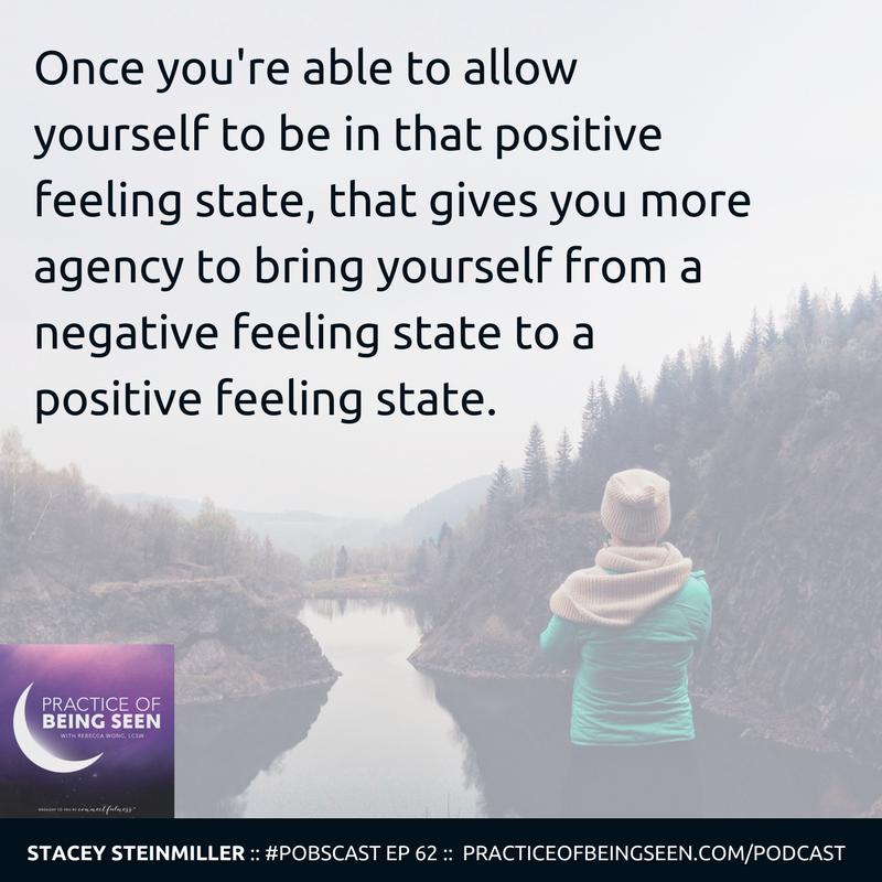 """""""Once you're able to allow yourself to be in that positive feeling state, that gives you more agency to bring yourself from a negative feeling state to a positive feeling state."""" Stacey Steinmiller"""