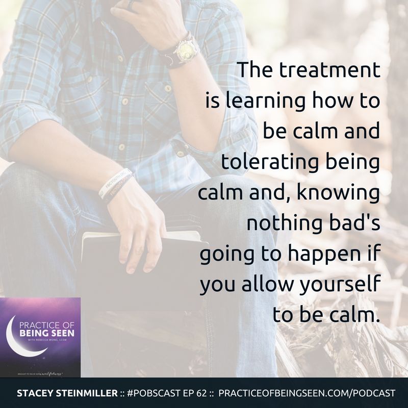 """""""The treatment is learning how to be calm and tolerating being calm and, knowing nothing bad's going to happen if you allow yourself to be calm."""" Stacey Steinmiller"""