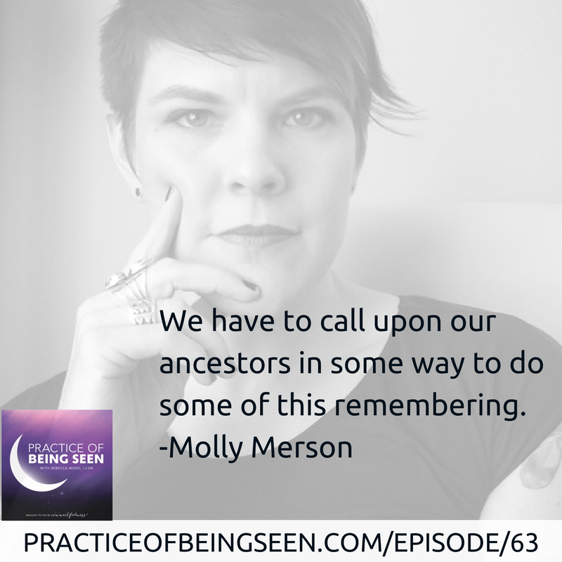 """We have to call upon our ancestors in some way to do some of this remembering."" Molly Merson"