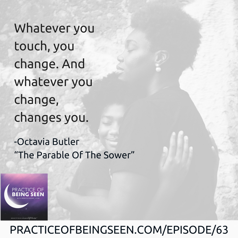 """Whatever you touch, you change. And whatever you change, changes you."" -Octavia Butler, ""Parable Of The Sower"""