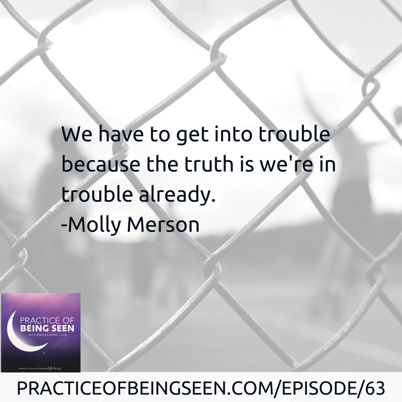 """We have to get into trouble because the truth is we're in trouble already."" Molly Merson"
