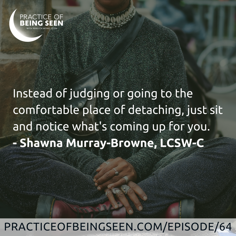 """Instead of judging or going to the comfortable place of detaching, just sit and notice what's coming up for you."" Shawna Murray-Browne, LCSW-C"