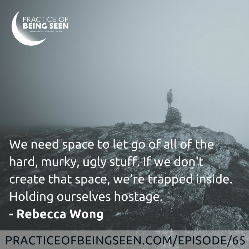 """""""We need space to let go of all of the hard, murky, ugly stuff. If we don't create that space, we're trapped inside. Holding ourselves hostage."""" Rebecca Wong"""