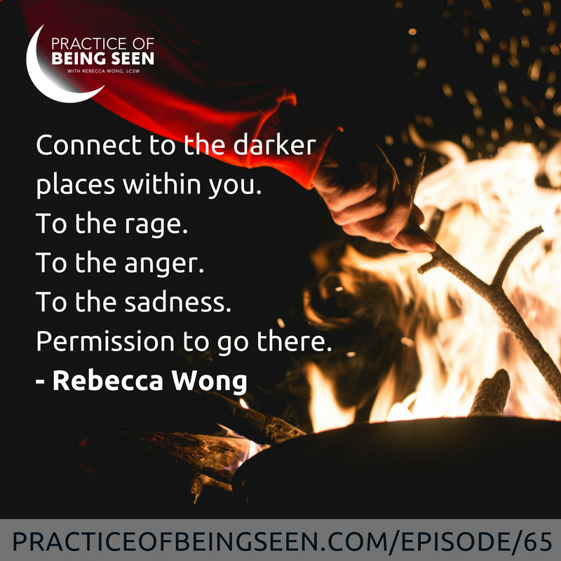"""Connect to the darker places within you. To the rage. To the anger. To the sadness. Permission to go there."" Rebecca Wong"