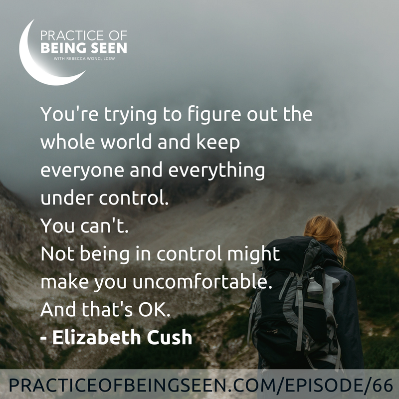 """You're trying to figure out the whole world and keep everyone and everything under control. You can't. Not being in control might make you uncomfortable. And that's OK."" Elizabeth Cush"