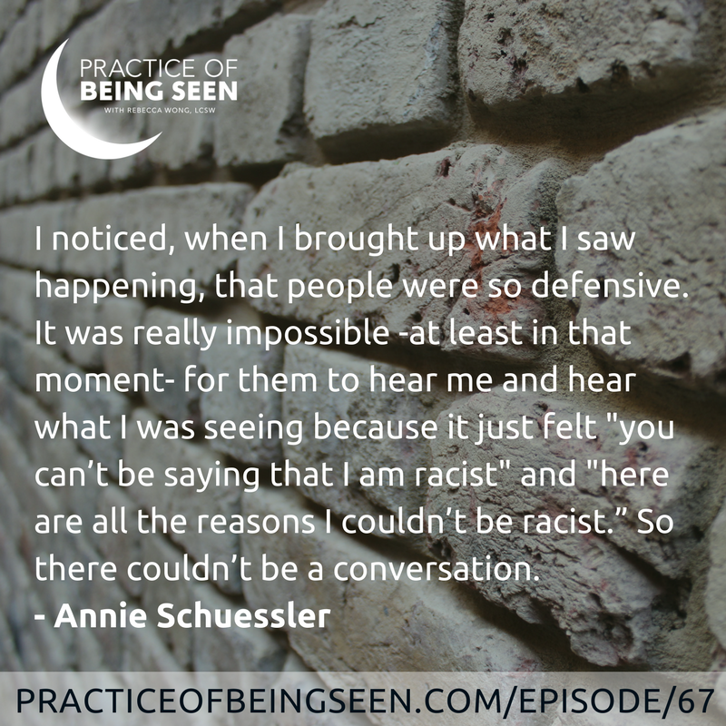 """I noticed, when I brought up what I saw happening, that people were so defensive. It was really impossible -at least in that moment- for them to hear me and hear what I was seeing because it just felt """"you can't be saying that I am racist"""" and """"here are all the reasons I couldn't be racist."""" So there couldn't be a conversation. -Annie Schuessler"""