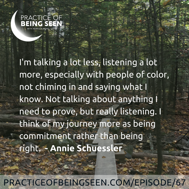 I'm talking a lot less, listening a lot more, especially with people of color, not chiming in and saying what I know. Not talking about anything I need to prove, but really listening. I think of my journey more as being commitment rather than being right. -Annie Schuessler