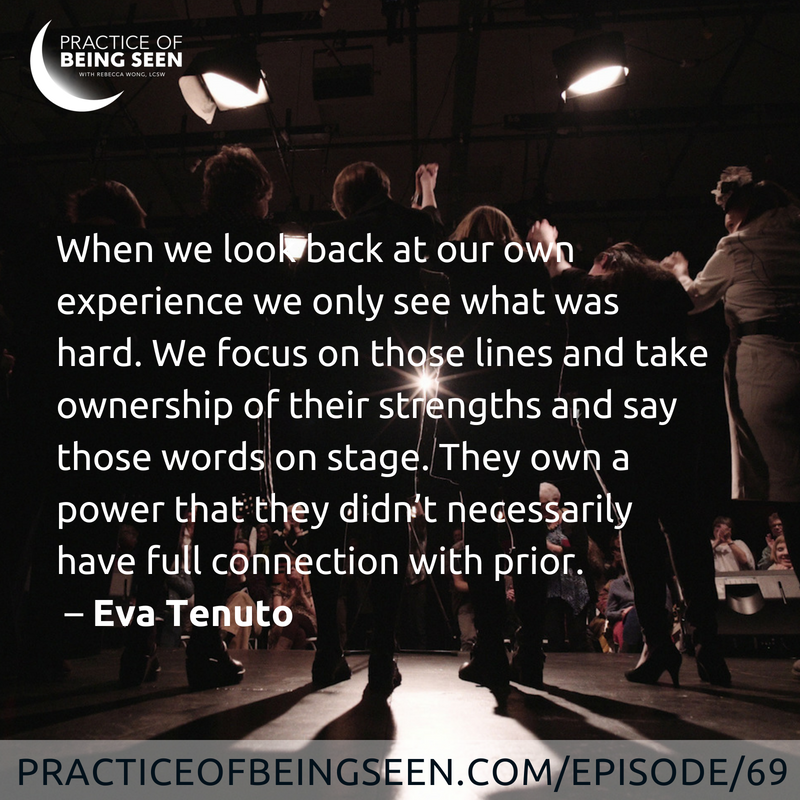 When we look back at our own experience we only see what was hard. We focus on those lines and take ownership of their strengths and say those words on stage. They own a power that they didn't necessarily have full connection with prior. - Eva Tenuto