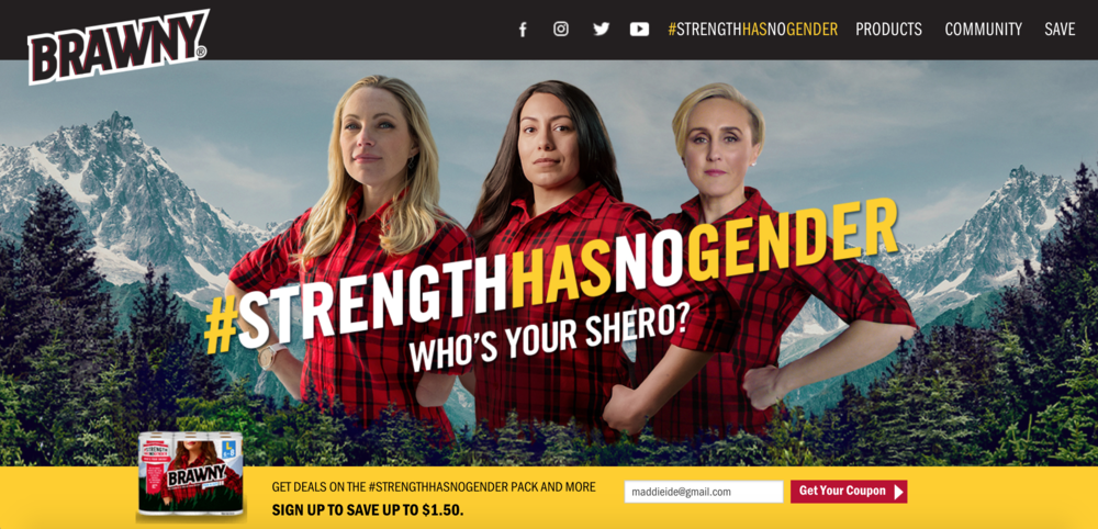 "Brawny's #StrengthHasNoGender campaign highlights the progress being made in our nation. This is a 180 degree change from the brand's iconic ""Brawny Man"" campaign. By creating new words like ""shero,"" Brawny is having fun with Women's Month and giving a way for customers to appreciate the strong women in their lives. In partnership with Girls Inc., a nonprofit organization founded to mentor young girls and guide them to become successful women, Brawny is trying to break the idea that heroes are always men."