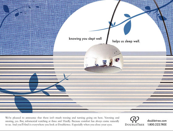 2-page Print Ad  HEADLINE: Knowing you slept well helps us sleep well.  BODY COPY: We're pleased to announce that there isn't much tossing and turning going on here. Yawning and snoring, yes. But informercial watching at three am? Hardly. Because comfort has always come naturally to us. And you'll find it everywhere you look at Doubletree. Especially when you close your eyes.