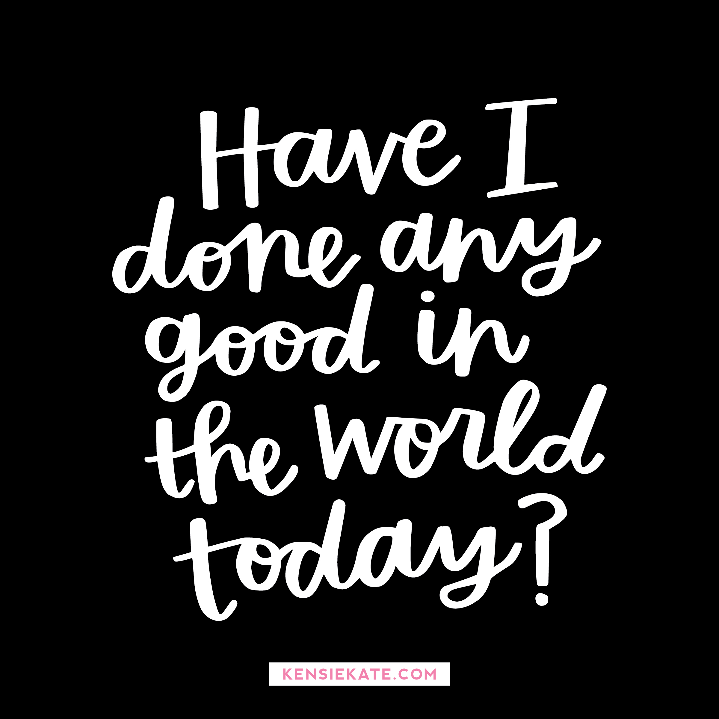 have I done any good in the world today?