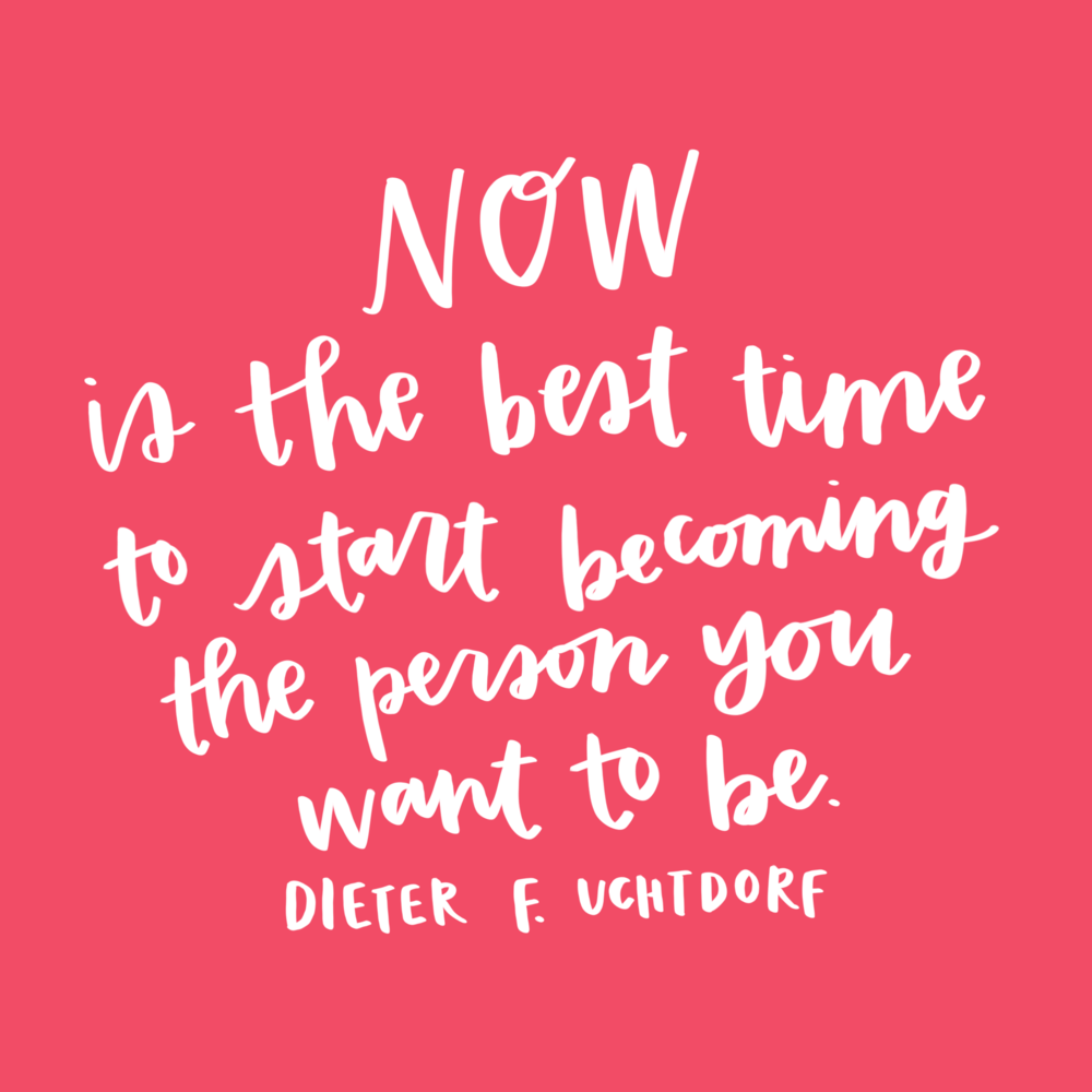 """Now is the best time to start becoming the person you want to be."" -Dieter F. Uchtdorf"
