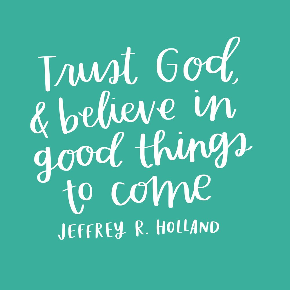 """Trust God, and believe in good things to come."" -Jeffrey R. Holland"