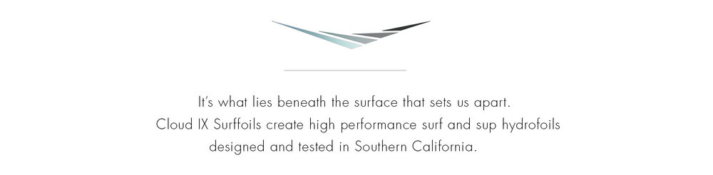 It's what lies beneath the surface that sets us apart.  Cloud IX Surffoils create high performance surf and sup hydrofoils designed and tested in Southern California.  Surf foils surf foiling SUP foil SUP foiling foil surfing foil wing foil fuselage foil surfboard kiteboard SUP