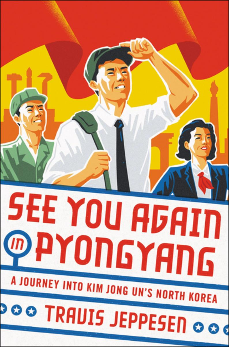 See You Again in Pyongyang: A Journey into Kim Jong Un's North Korea.