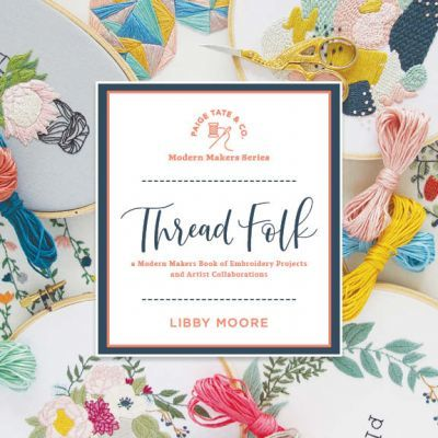 Thread Folk: A Modern Makers Book of Embroidery Projects and Artist Collaborations by Libby Moore