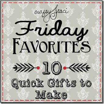 Friday Favorites - 10 Quick Gifts to Make - Crafty Staci