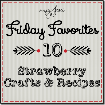 Strawberry Crafts and Recipes - Craft Staci's Friday Favorites