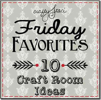 Friday Favorites - Craft Room Ideas - Crafty Staci
