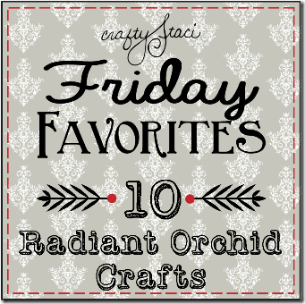 Friday Favorites - Radiant Orchid Crafts - Crafty Staci