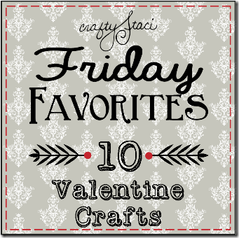 Friday Favorites - 10 Valentines Crafts - Crafty Staci