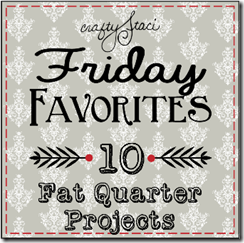 Friday Favorites - Fat Quarter Projects - Crafty Staci