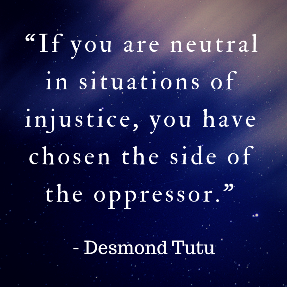 If you are neutral in situations of injustice, you have chosen the side of the oppressor. -Desmond Tutu.png