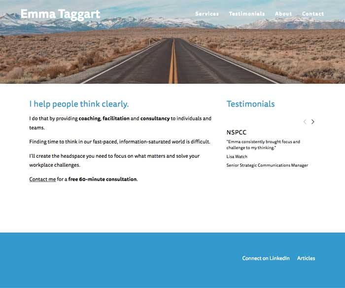 Emma Taggart - Emma's previous website was showing its age and didn't reflect the new focus of her business. I worked with her to understand what she wanted the site to achieve, and built a new site that looks great and works well on all platforms.