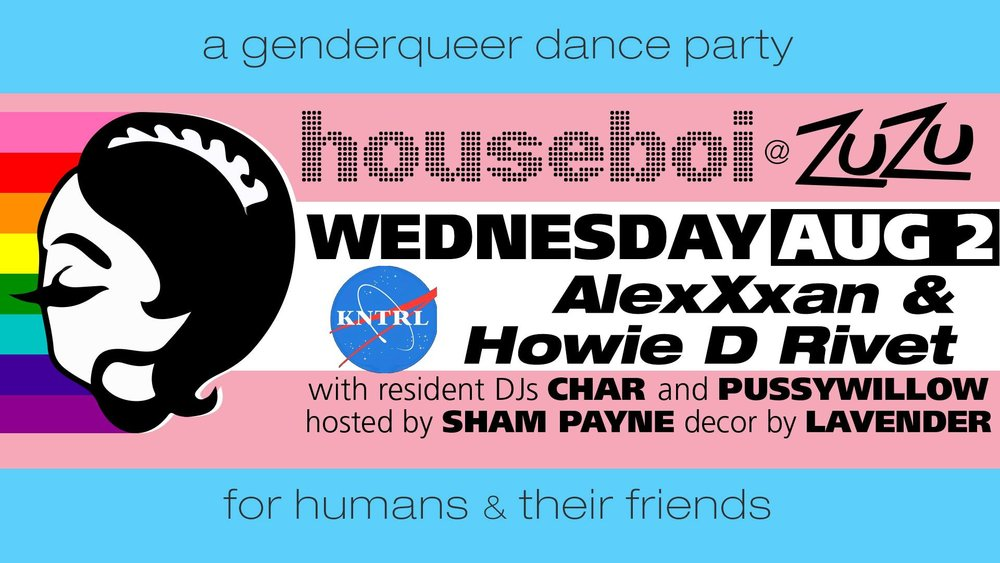 Wednesday August 2nd   at Zuzu's Houseboi  Musical selections of AlexXxan and DJ Howie D Rivet as well as your residents Pussywillow and char. Amazing performances by Nuqueer Power and Nyla Styck, as well as our fabulous hostess Sham Payne!  21+ / 5$ / Creative Dress Encouraged