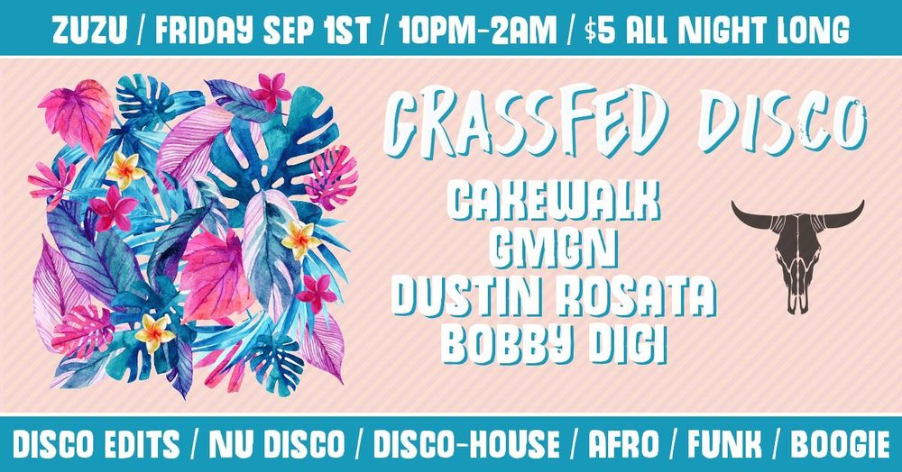 Friday, September 1st  at Zuzu's  Grassfed Disco #10 10PM - 2AM / $5 / +21 Music by:  Cakewalk | GMGN  (Midnight Riot Recs / Soul Clap) | Dustin Rosata  (Basement Movement / Soul Clap) | Bobby Digi