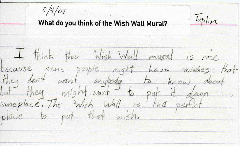 "General Opinion of the Wish Wall Mural Project After Its Completion:   ""I think the Wish Wall mural is nice because some people might have wishes that they don't want anybody to know about but they might want to put it down someplace. The Wish Wall is the perfect place to put that wish.""   –Taplin"