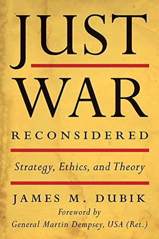 - In this book, Dubik re-examines just war theory through the strategic lens. Dubik informs his readers that what occurs at the strategic level of warfare has a direct impact on actions that occur within a conflict. Dubik places the onus on strategic level leaders to properly set war aims, strategies, policies and military campaigns. This, according to Dubik is a Jus in bello responsibility of senior military and political leaders. In addition to adding a new layer to the ethics of warfare, Dubik does a wonderful job of explaining decision making at the strategic level. There is a clear role of dialogue between senior military leaders, the executive, and the legislative branch of government. This dialogue impacts decision timelines, an aspect of war that flag officers should consider when developing their respective campaign plans. I recommend this book to anyone looking to expand their mind on the ethics of warfare.