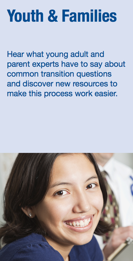 Youth and Families: Hear what young adult and parent experts have to say about common transition questions and discover new resources to make this process work easier.