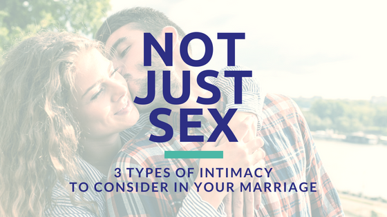 Not Just Sex | 3 Types of Intimacy to Consider in your Marriage