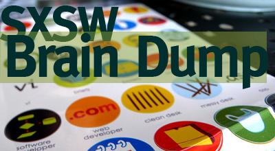 SXSW Brain Dump