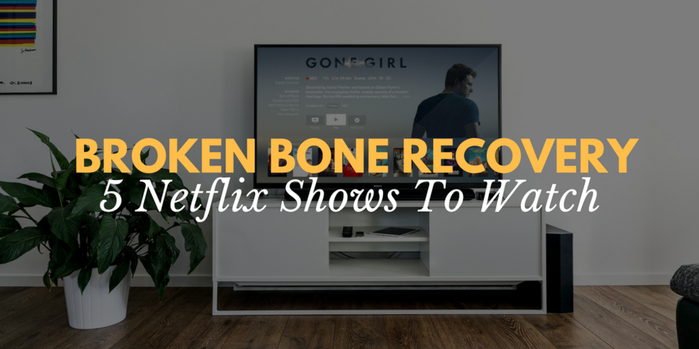 broken bone recovery, what to do while recovering from a broken bone, what to watch on netflix, best netflix shows