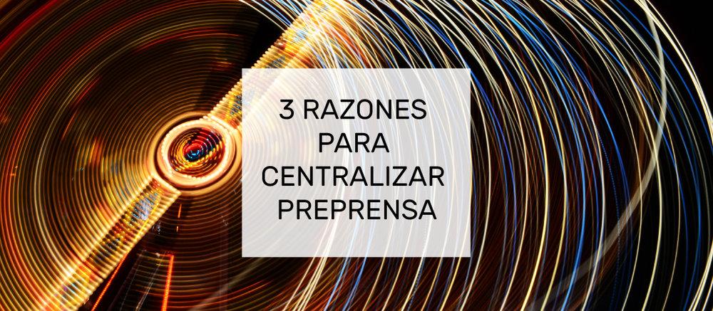 Razones para Centralizar Preprensa