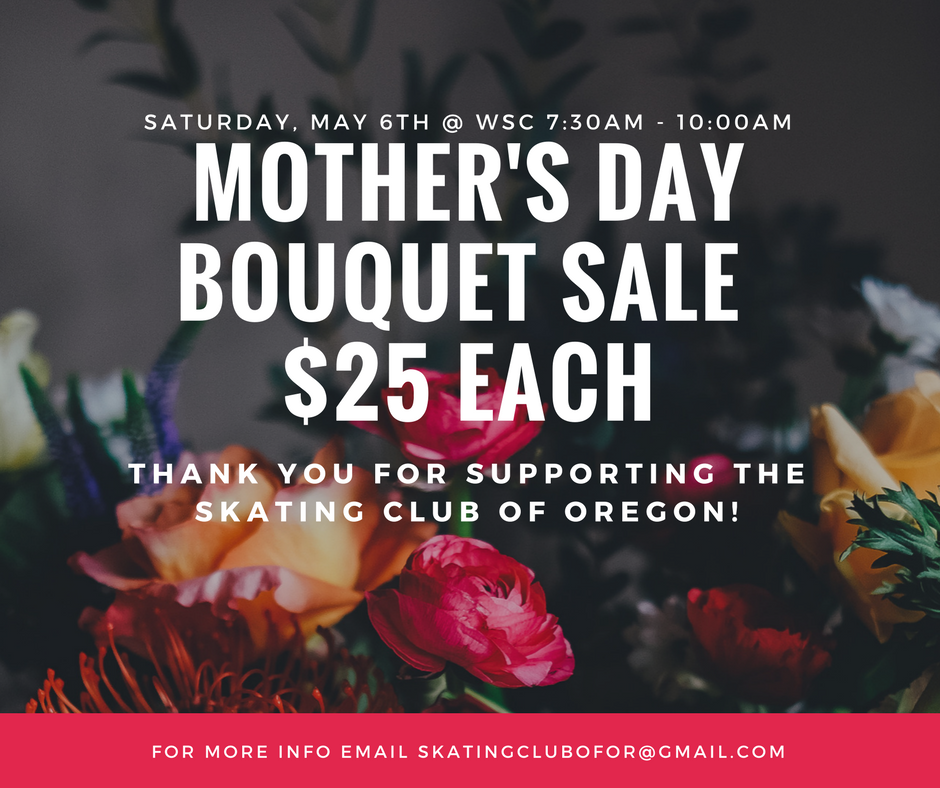 Show Mom some love with a beautiful bouquet.  Don't forget! Come to the Winterhawks Skating Center this Saturday, May 6th, from 7:30am - 10:00am to order a beautiful Mother's Day bouquet for the special ladies in your life.  Bouquets are $25 each. Cash and checks will be accepted.   Bouquets can be picked up at the Winterhawks Skating Center on Saturday, May 13th from 6:30am - 9:30am.   Thank you, so much, for supporting the Skating Club of Oregon!