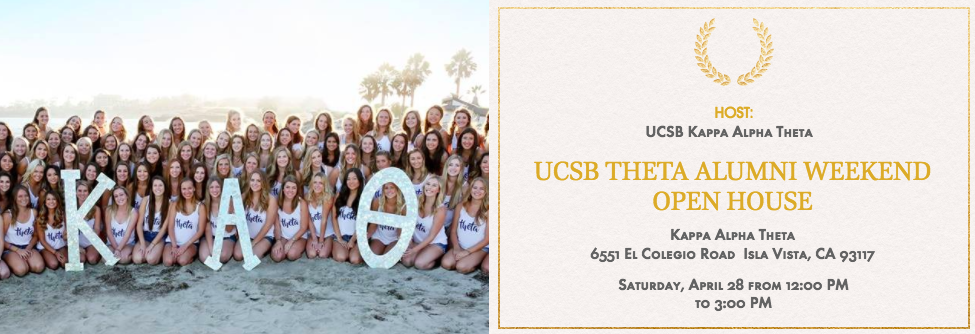 We are so excited to extend the invitation to you to join us Saturday the 28th from noon until 3pm at Theta's chapter house. Our doors will be open to all Game Rho alumnae for light refreshments, house tours, and a chance to hear stories from your days as a collegian Theta. We can't wait to see you there!   Email Madison Schmidt, Kappa Alpha Theta Alumnae Engagement Director, at  ucsbtheta.alum@gmail.com  with questions.