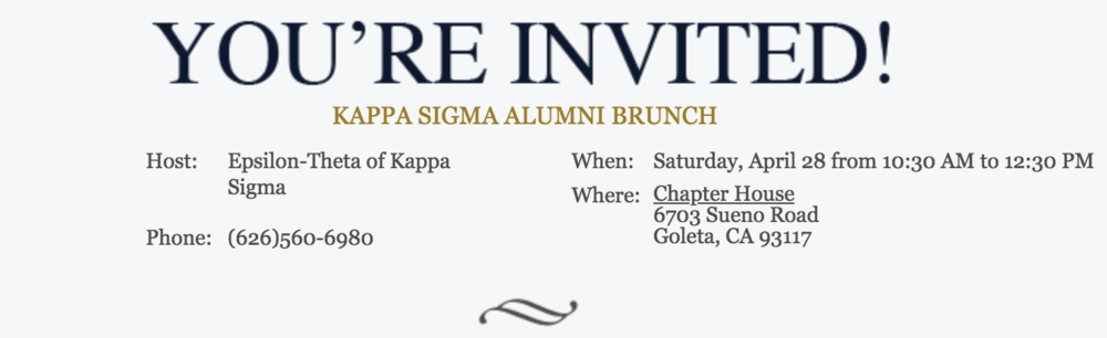 Join us on Saturday April 28, 2018 from 10:30 - 12:30 for our annual alumni brunch. Our doors will open to all Epsilon-Theta Alumni. We hope that you will share this invitation with your fellow brothers from your era and we are excited to welcome you back to our chapter house!  Email Alumni Chair Lionel Gong at  ucsbkappasigma.alum@gmail.com .