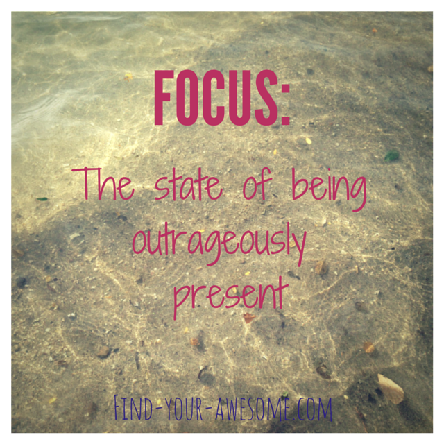 Focus- Being outrageously present
