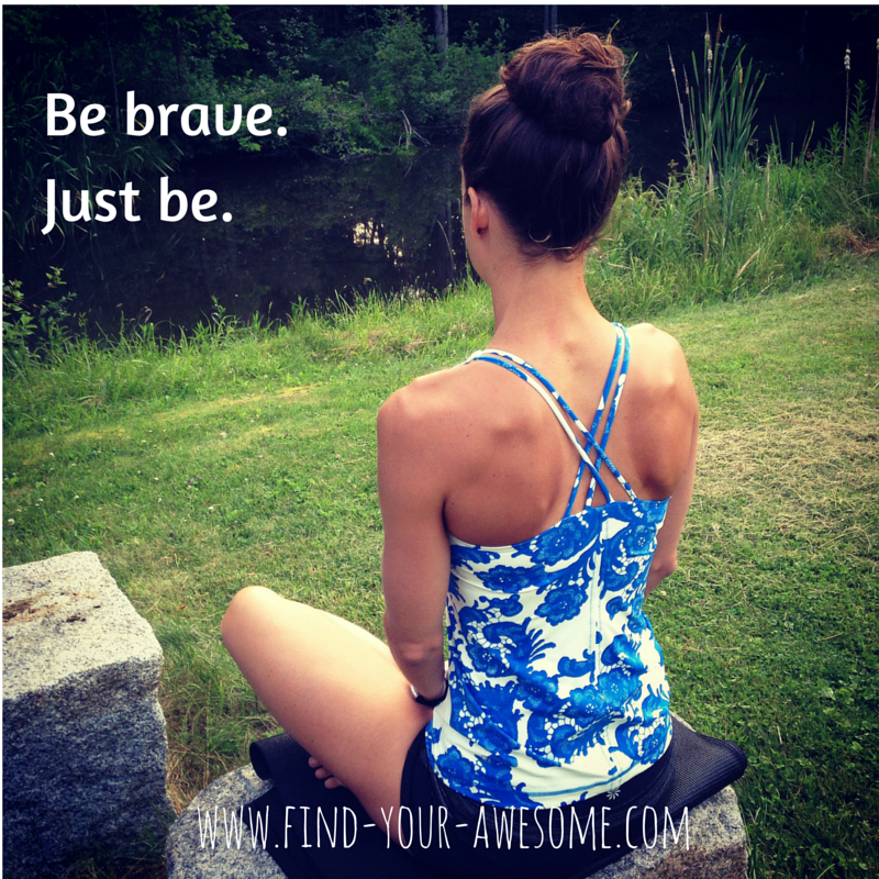 Be brave.Just be.