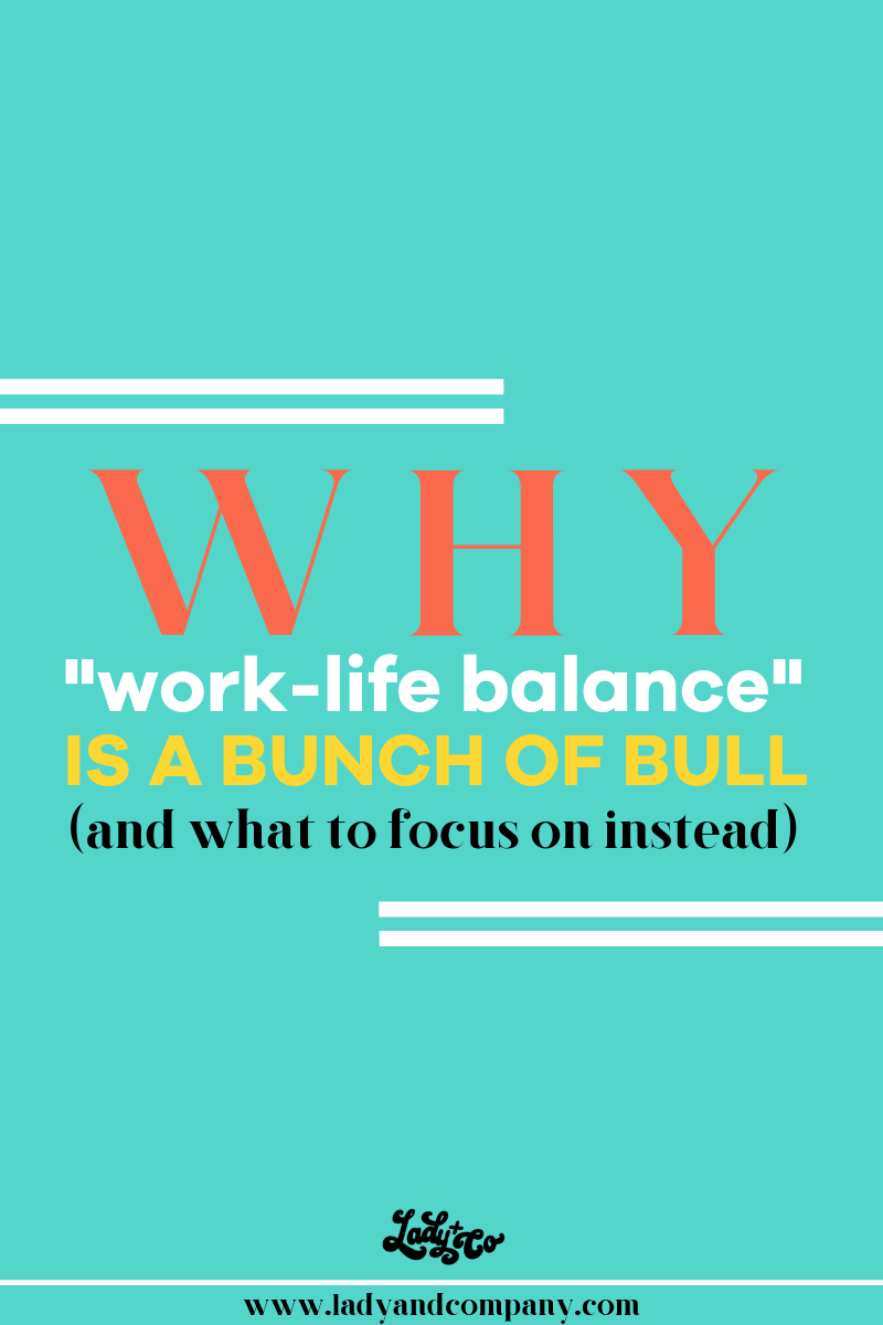 Why Work/Life Balance is a Bunch of Bull | Lady and Company Creative | Empowering Women Through Badass Brands