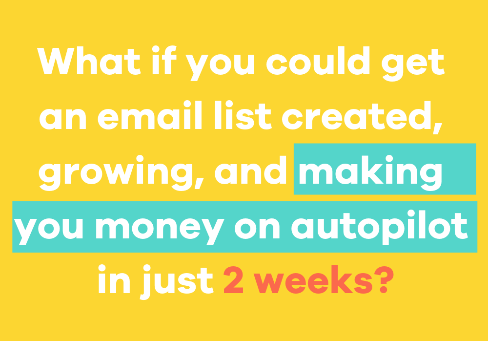 But what if you could get an email list up, growing, and making you money (on autopilot) in just 2 weeks?-13.png