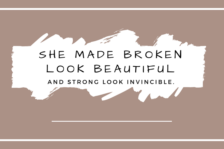 She made broken look beautiful and strong look invincible..png