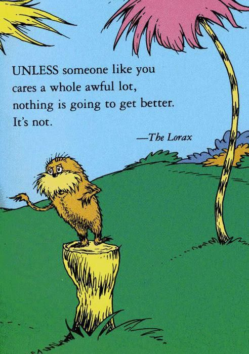"""Unless someone like you cares a whole awful lot, nothing is going to get better, it's not."" Dr. Seuss, The Lorax, 1971"