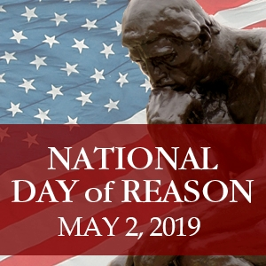 Do you believe public policy should be guided by reason, evidence, and science? That lawmakers should maintain a secular government, without favoring one religion over another or the religious over the nonreligious? If so, please join us for the National Day of Reason event on the morning of May 2 at the State Capitol. See this  Facebook page  for details.
