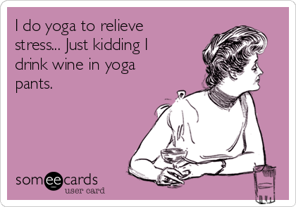 i-do-yoga-to-relieve-stress-just-kidding-i-drink-wine-in-yoga-pants--3eac0.png