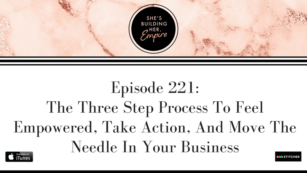 Episode_221_The_Three_Step_Process_To_Feel_Empowered_Take_Action_And_Move_The_Needle_In_Your_Business.png