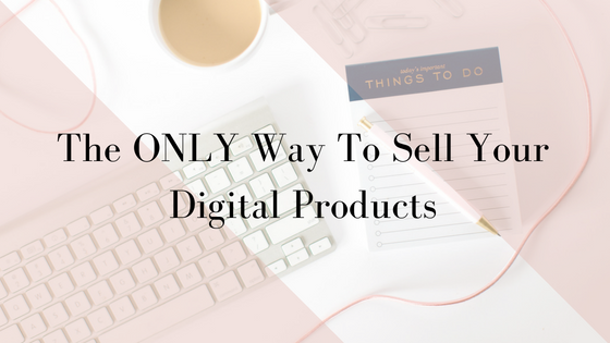The ONLY Way To Sell Your Digital Products.png